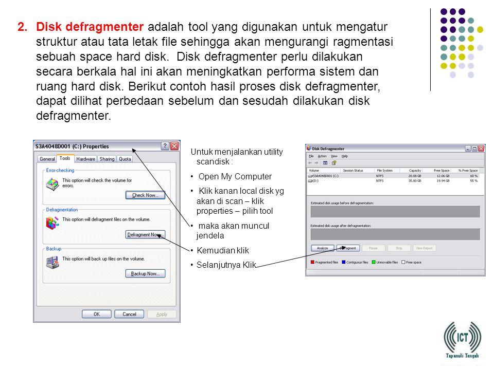2.Disk defragmenter adalah tool yang digunakan untuk mengatur struktur atau tata letak file sehingga akan mengurangi ragmentasi sebuah space hard disk.