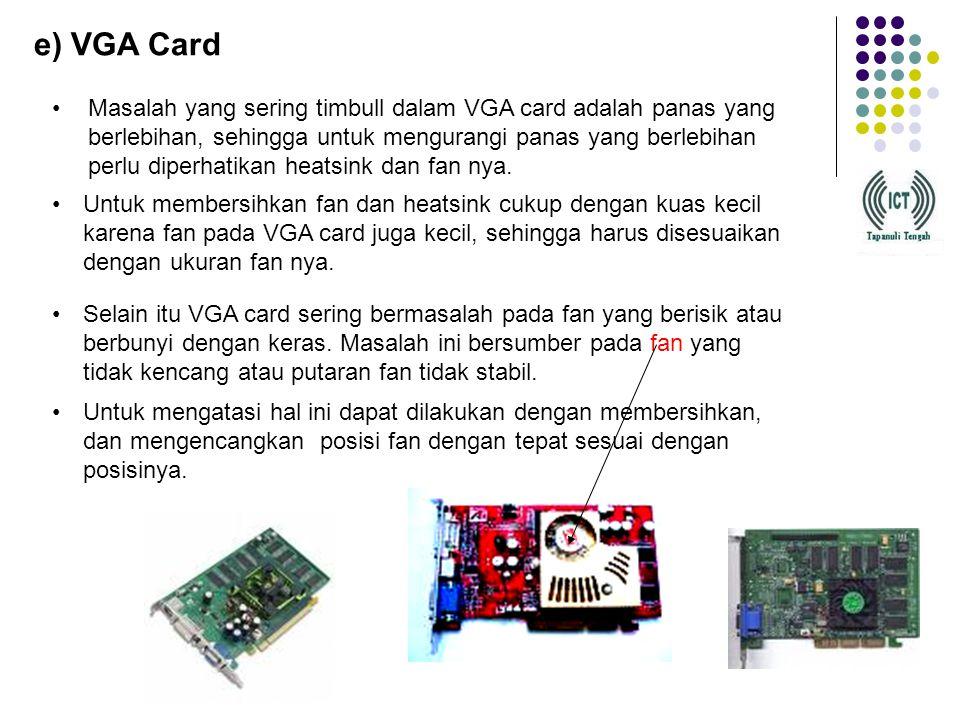 e) VGA Card Masalah yang sering timbull dalam VGA card adalah panas yang berlebihan, sehingga untuk mengurangi panas yang berlebihan perlu diperhatikan heatsink dan fan nya.