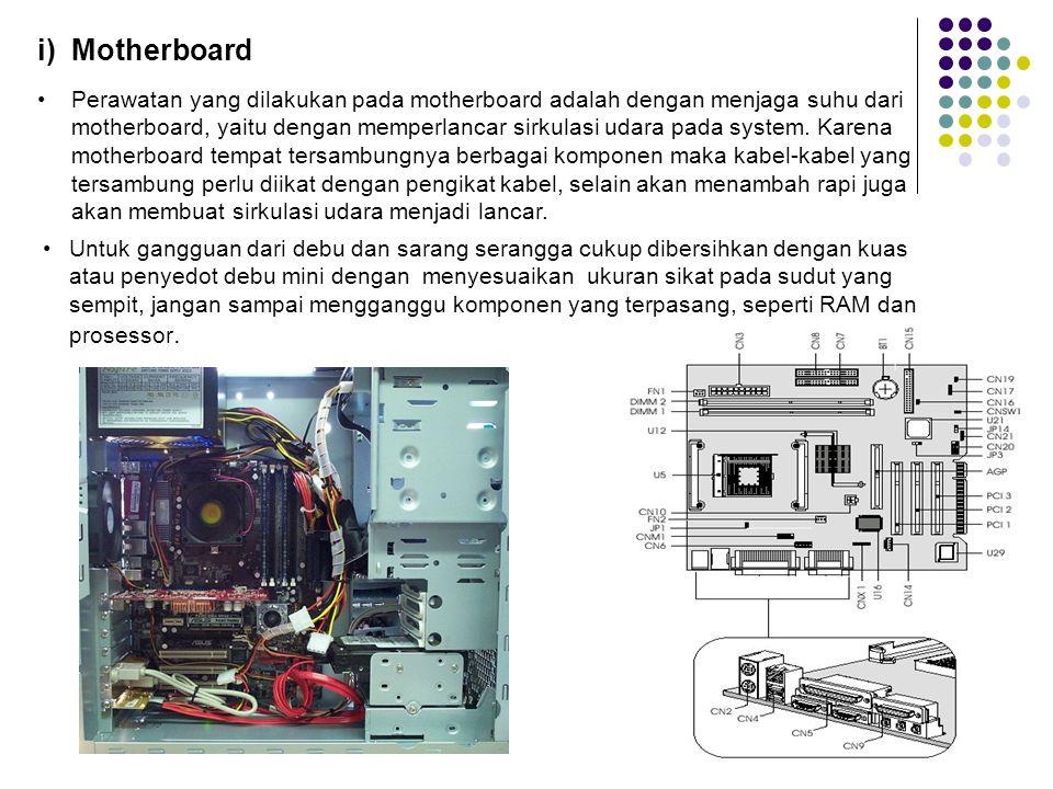 i) Motherboard Perawatan yang dilakukan pada motherboard adalah dengan menjaga suhu dari motherboard, yaitu dengan memperlancar sirkulasi udara pada system.
