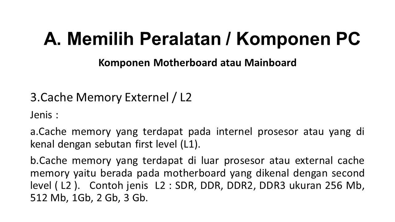 Komponen Motherboard atau Mainboard 3.Cache Memory Externel / L2 Jenis : a.Cache memory yang terdapat pada internel prosesor atau yang di kenal dengan sebutan first level (L1).
