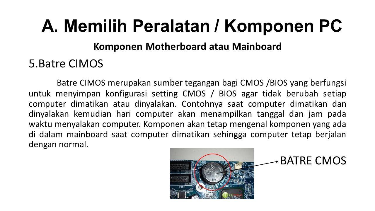 Komponen Motherboard atau Mainboard 5.Batre CIMOS Batre CIMOS merupakan sumber tegangan bagi CMOS /BIOS yang berfungsi untuk menyimpan konfigurasi setting CMOS / BIOS agar tidak berubah setiap computer dimatikan atau dinyalakan.