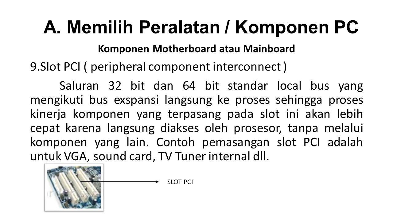 Komponen Motherboard atau Mainboard 9.Slot PCI ( peripheral component interconnect ) Saluran 32 bit dan 64 bit standar local bus yang mengikuti bus exspansi langsung ke proses sehingga proses kinerja komponen yang terpasang pada slot ini akan lebih cepat karena langsung diakses oleh prosesor, tanpa melalui komponen yang lain.