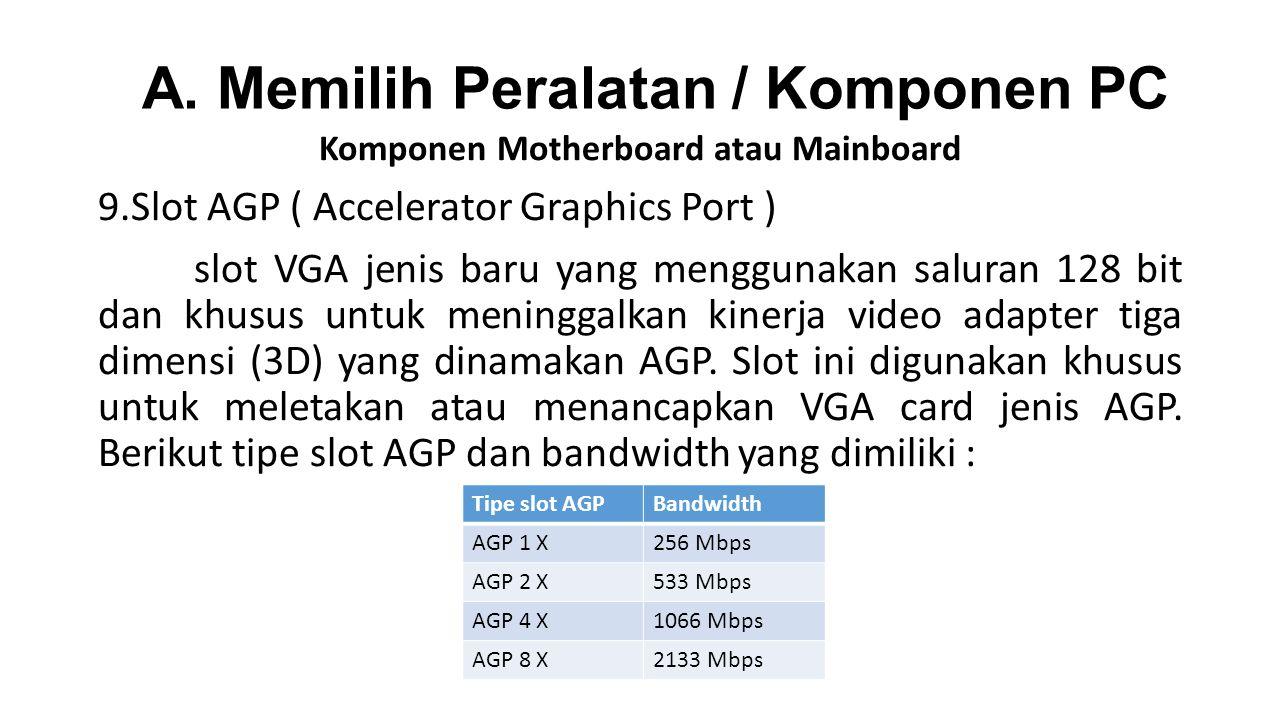 Komponen Motherboard atau Mainboard 9.Slot AGP ( Accelerator Graphics Port ) slot VGA jenis baru yang menggunakan saluran 128 bit dan khusus untuk meninggalkan kinerja video adapter tiga dimensi (3D) yang dinamakan AGP.