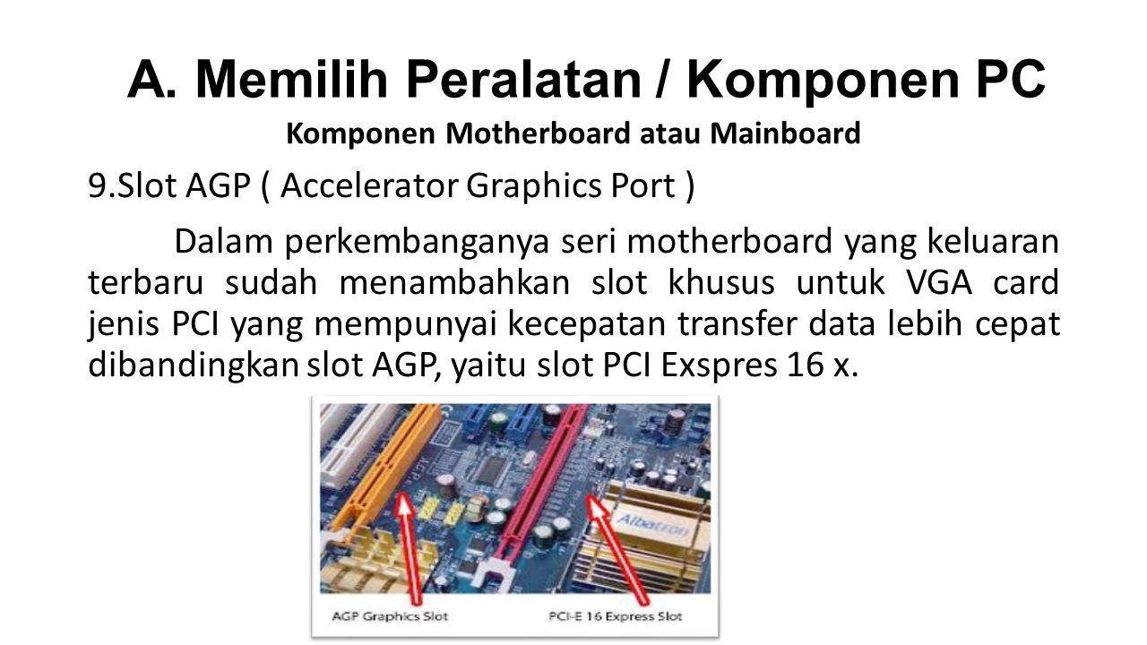 Komponen Motherboard atau Mainboard 9.Slot AGP ( Accelerator Graphics Port ) Dalam perkembanganya seri motherboard yang keluaran terbaru sudah menambahkan slot khusus untuk VGA card jenis PCI yang mempunyai kecepatan transfer data lebih cepat dibandingkan slot AGP, yaitu slot PCI Exspres 16 x.