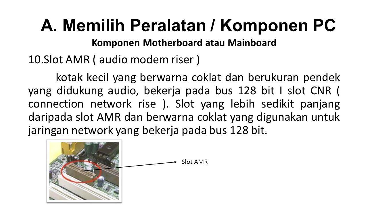 Komponen Motherboard atau Mainboard 10.Slot AMR ( audio modem riser ) kotak kecil yang berwarna coklat dan berukuran pendek yang didukung audio, bekerja pada bus 128 bit I slot CNR ( connection network rise ).