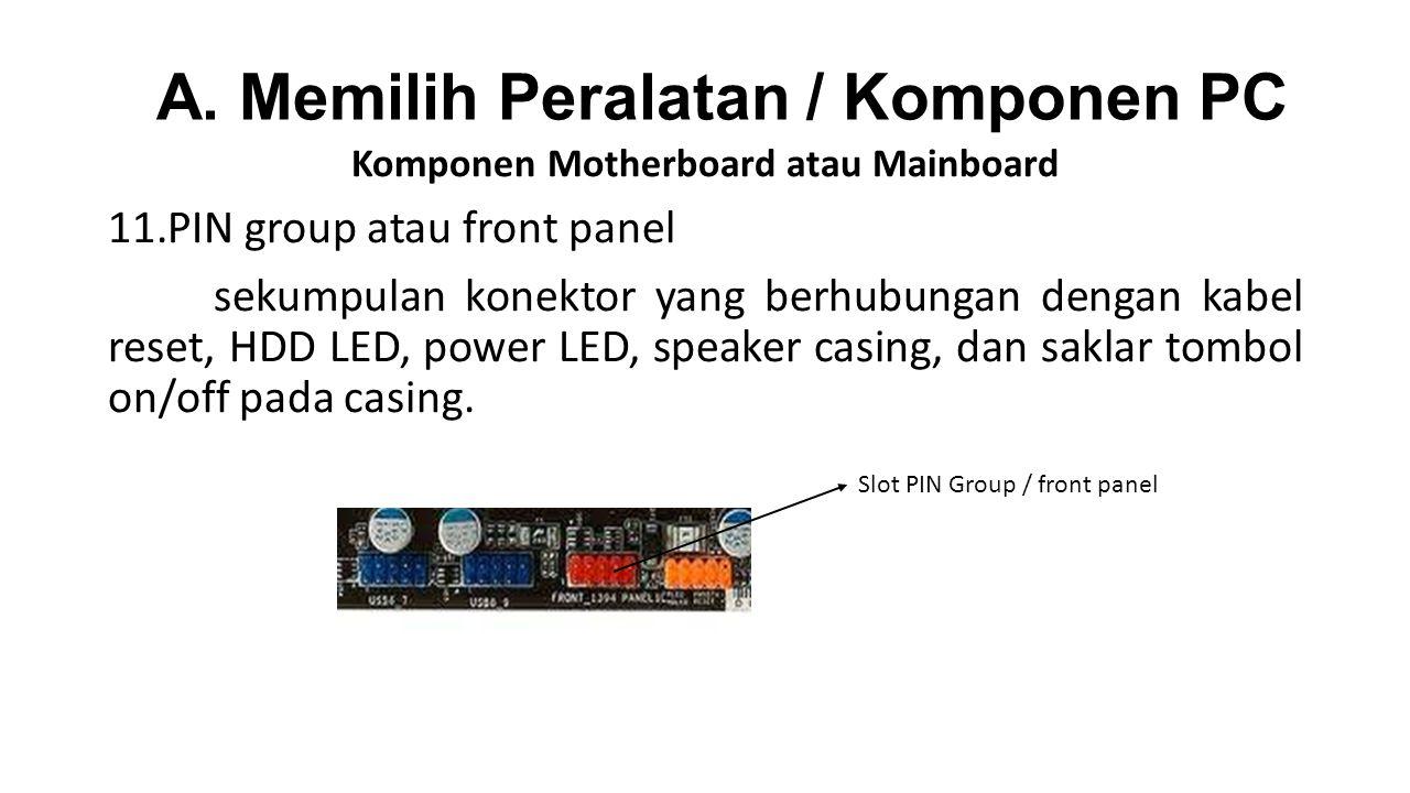 Komponen Motherboard atau Mainboard 11.PIN group atau front panel sekumpulan konektor yang berhubungan dengan kabel reset, HDD LED, power LED, speaker casing, dan saklar tombol on/off pada casing.
