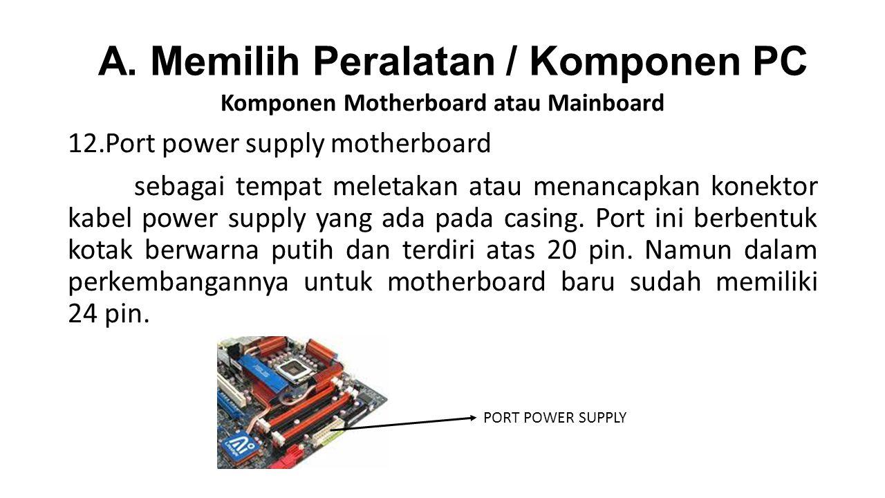 Komponen Motherboard atau Mainboard 12.Port power supply motherboard sebagai tempat meletakan atau menancapkan konektor kabel power supply yang ada pada casing.