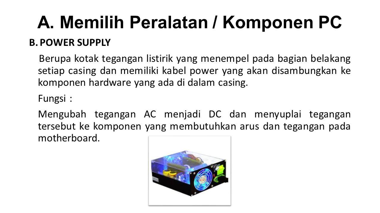 A. Memilih Peralatan / Komponen PC B.POWER SUPPLY Berupa kotak tegangan listirik yang menempel pada bagian belakang setiap casing dan memiliki kabel p