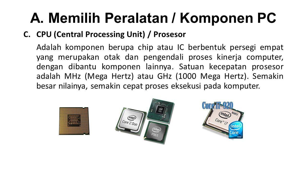 A. Memilih Peralatan / Komponen PC C.CPU (Central Processing Unit) / Prosesor Adalah komponen berupa chip atau IC berbentuk persegi empat yang merupak