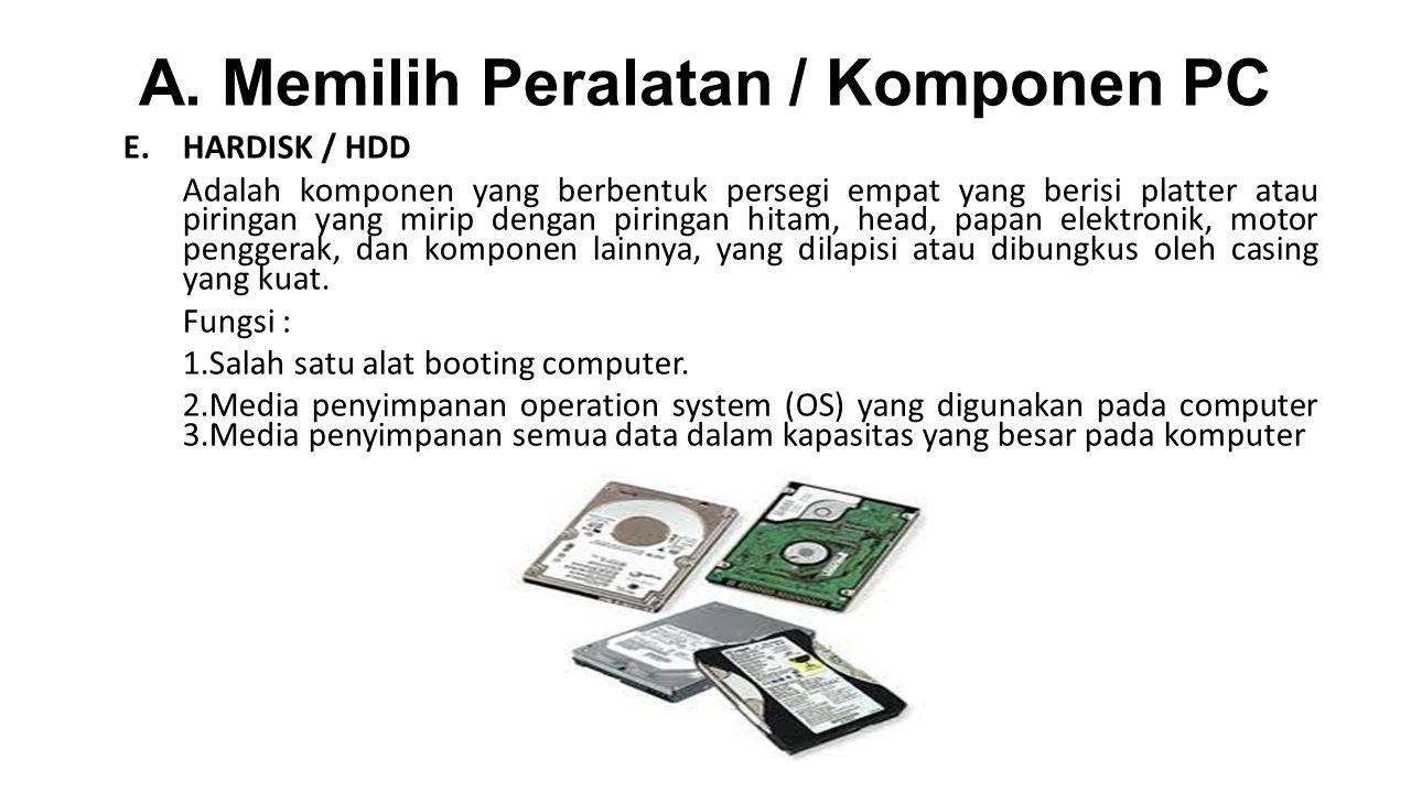 A. Memilih Peralatan / Komponen PC E.HARDISK / HDD Adalah komponen yang berbentuk persegi empat yang berisi platter atau piringan yang mirip dengan pi