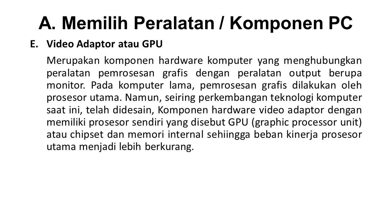A. Memilih Peralatan / Komponen PC E.Video Adaptor atau GPU Merupakan komponen hardware komputer yang menghubungkan peralatan pemrosesan grafis dengan