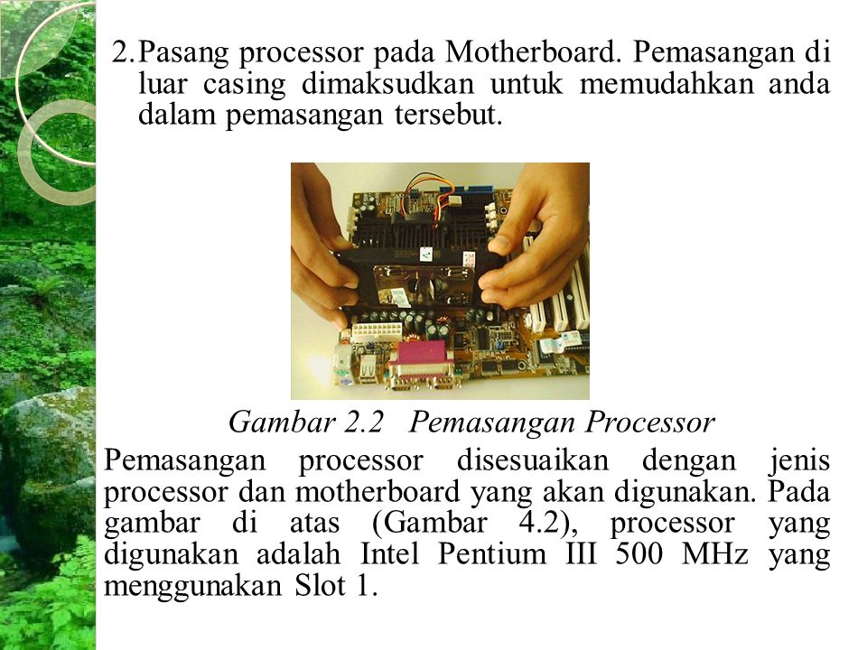 2.Pasang processor pada Motherboard. Pemasangan di luar casing dimaksudkan untuk memudahkan anda dalam pemasangan tersebut. Gambar 2.2 Pemasangan Proc