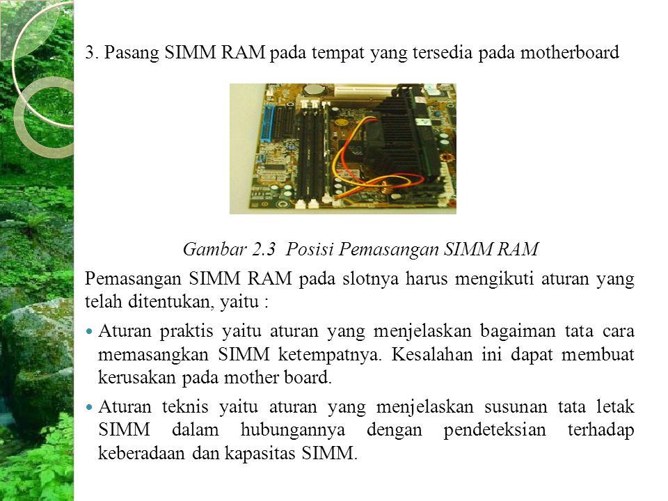 3. Pasang SIMM RAM pada tempat yang tersedia pada motherboard Gambar 2.3 Posisi Pemasangan SIMM RAM Pemasangan SIMM RAM pada slotnya harus mengikuti a