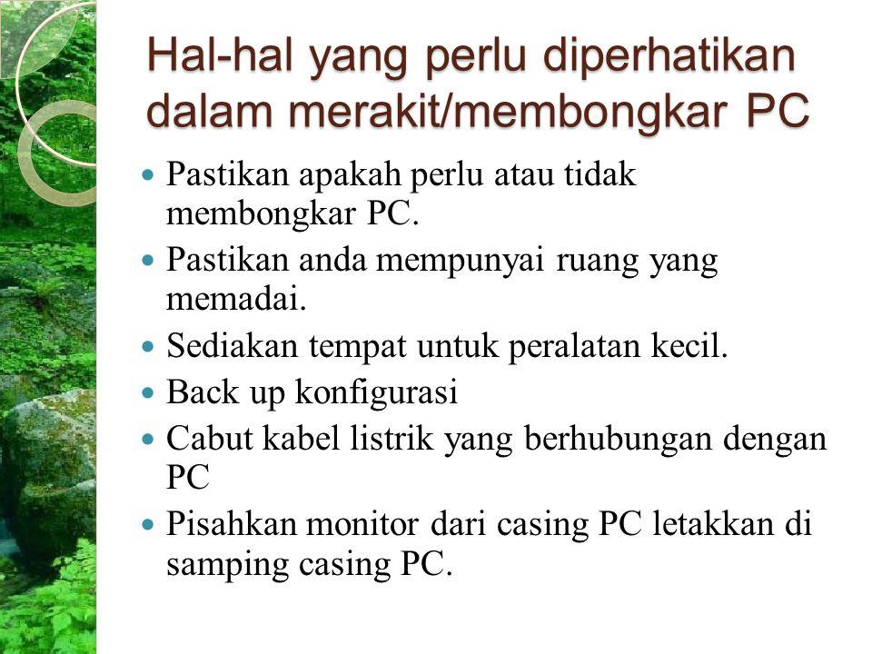 Hal-hal yang perlu diperhatikan dalam merakit/membongkar PC Pastikan apakah perlu atau tidak membongkar PC. Pastikan anda mempunyai ruang yang memadai