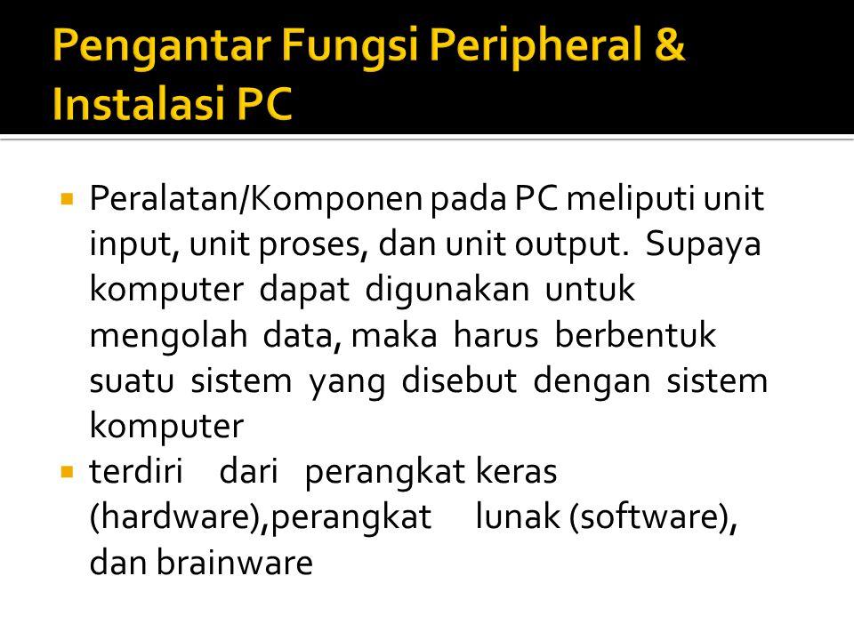  Peralatan/Komponen pada PC meliputi unit input, unit proses, dan unit output. Supaya komputer dapat digunakan untuk mengolah data, maka harus berben