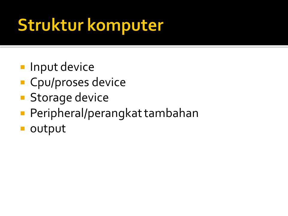  Input device  Cpu/proses device  Storage device  Peripheral/perangkat tambahan  output