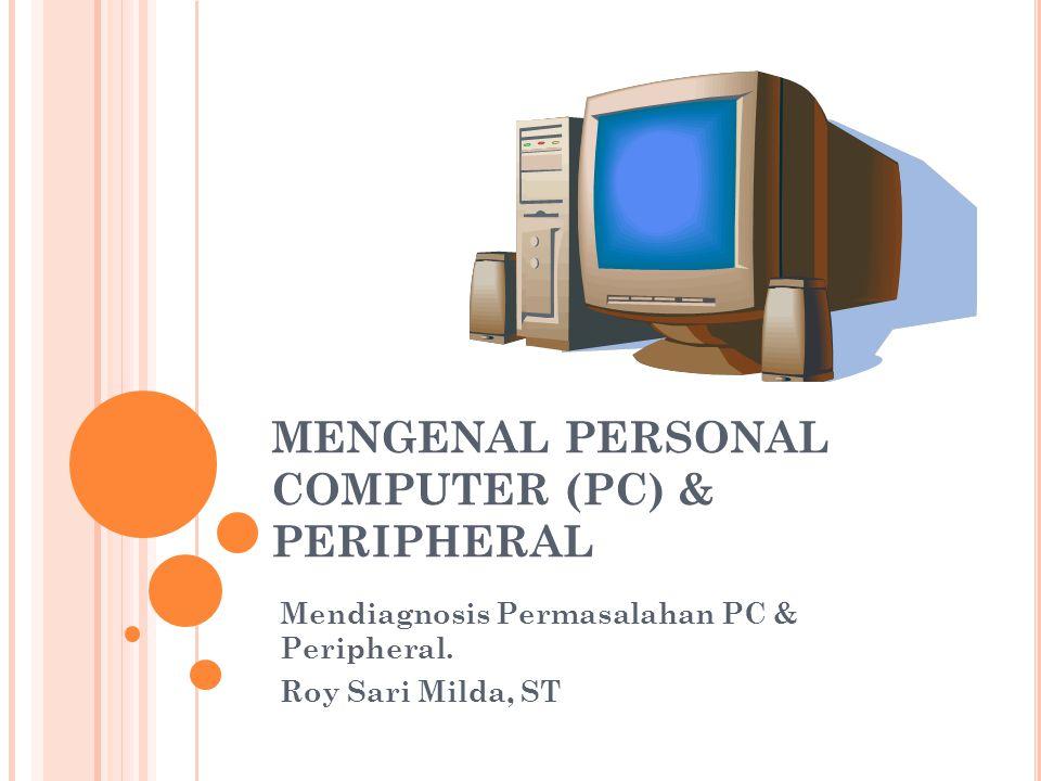 MENGENAL PERSONAL COMPUTER (PC) & PERIPHERAL Mendiagnosis Permasalahan PC & Peripheral. Roy Sari Milda, ST
