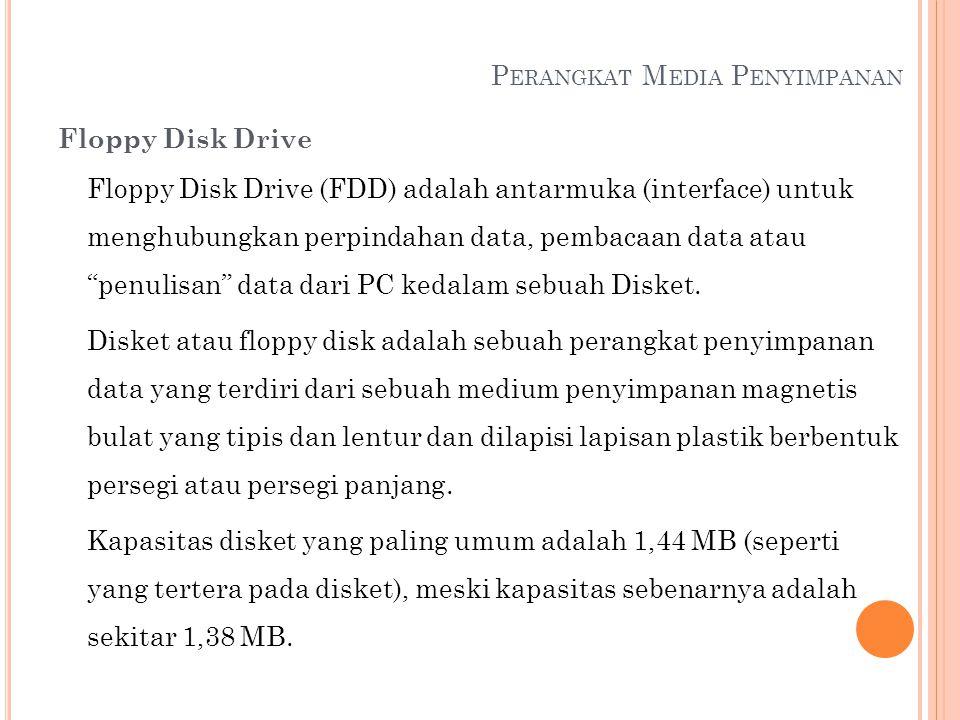 P ERANGKAT M EDIA P ENYIMPANAN Floppy Disk Drive Floppy Disk Drive (FDD) adalah antarmuka (interface) untuk menghubungkan perpindahan data, pembacaan
