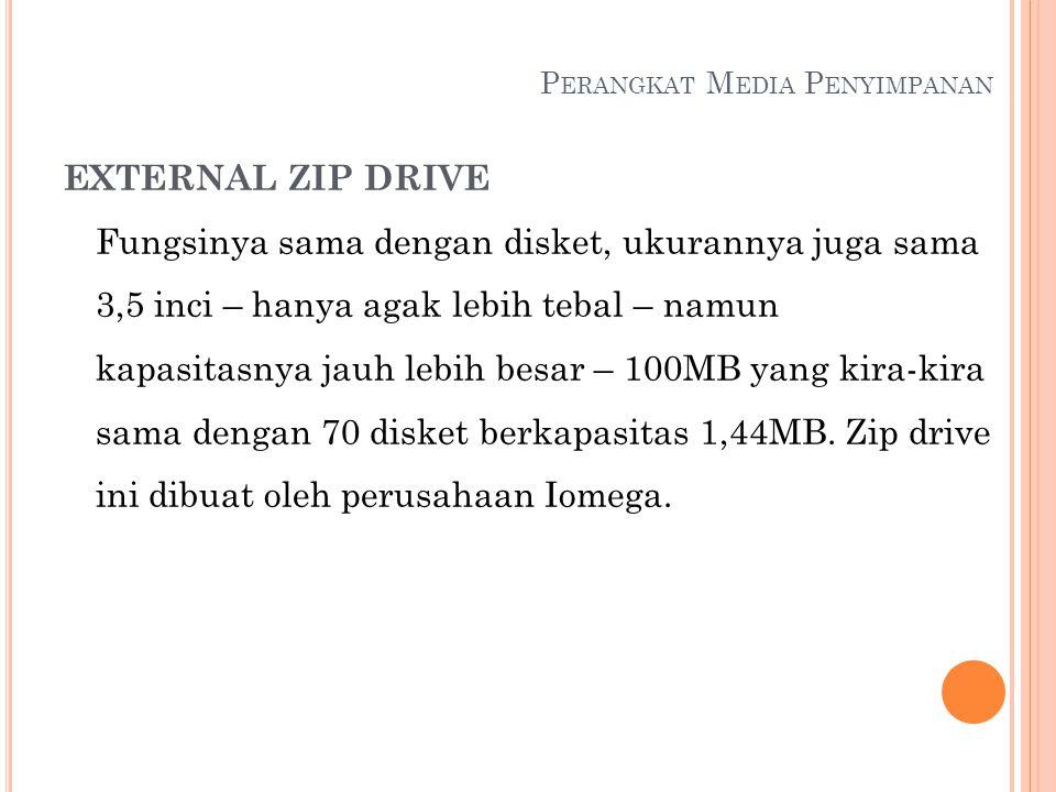 P ERANGKAT M EDIA P ENYIMPANAN EXTERNAL ZIP DRIVE Fungsinya sama dengan disket, ukurannya juga sama 3,5 inci – hanya agak lebih tebal – namun kapasita