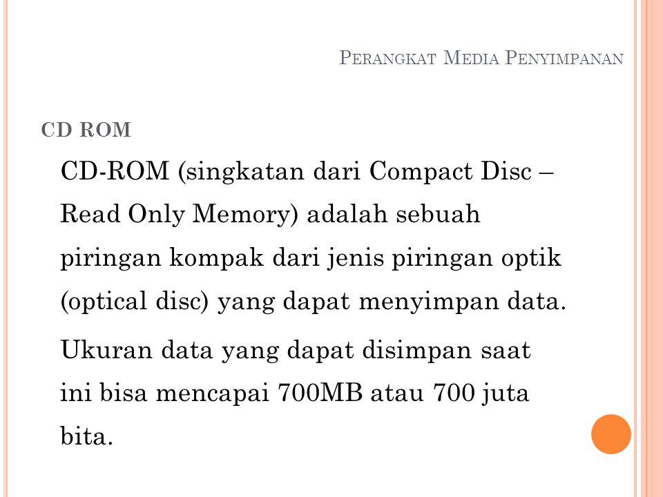 P ERANGKAT M EDIA P ENYIMPANAN CD ROM CD-ROM (singkatan dari Compact Disc – Read Only Memory) adalah sebuah piringan kompak dari jenis piringan optik