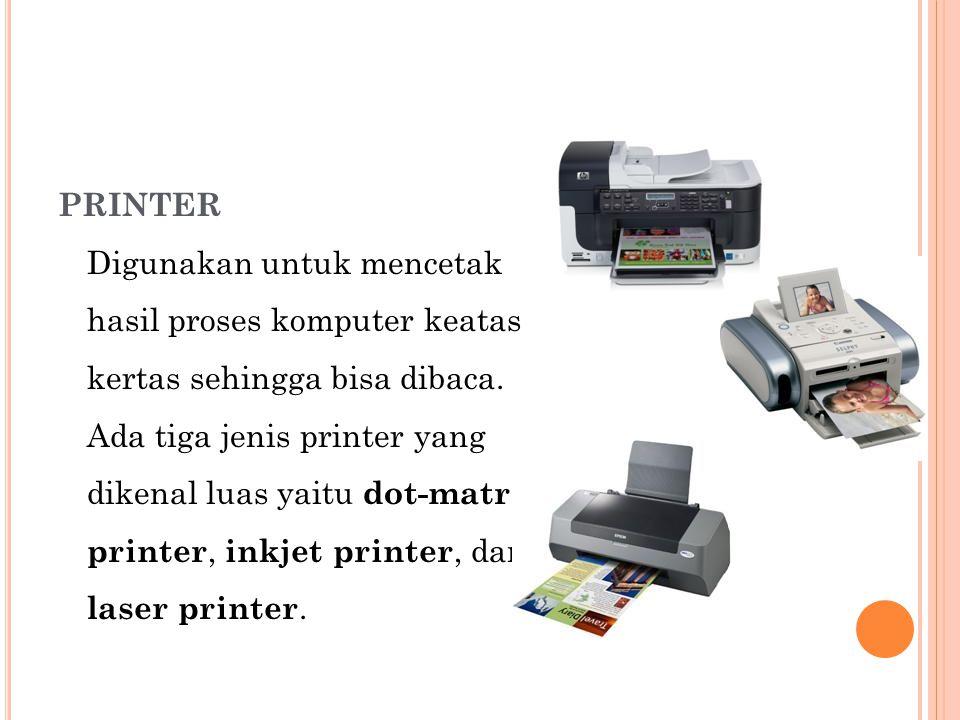 PRINTER Digunakan untuk mencetak hasil proses komputer keatas kertas sehingga bisa dibaca. Ada tiga jenis printer yang dikenal luas yaitu dot-matrix p