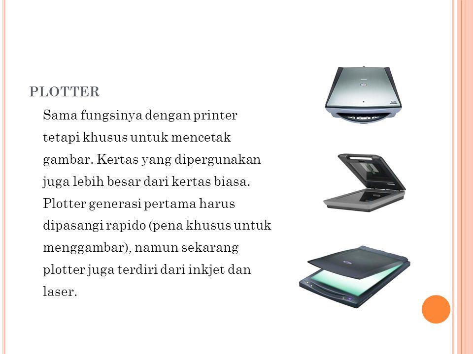 PLOTTER Sama fungsinya dengan printer tetapi khusus untuk mencetak gambar. Kertas yang dipergunakan juga lebih besar dari kertas biasa. Plotter genera