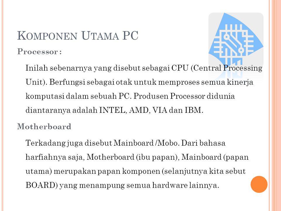 K OMPONEN U TAMA PC Processor : Inilah sebenarnya yang disebut sebagai CPU (Central Processing Unit). Berfungsi sebagai otak untuk memproses semua kin