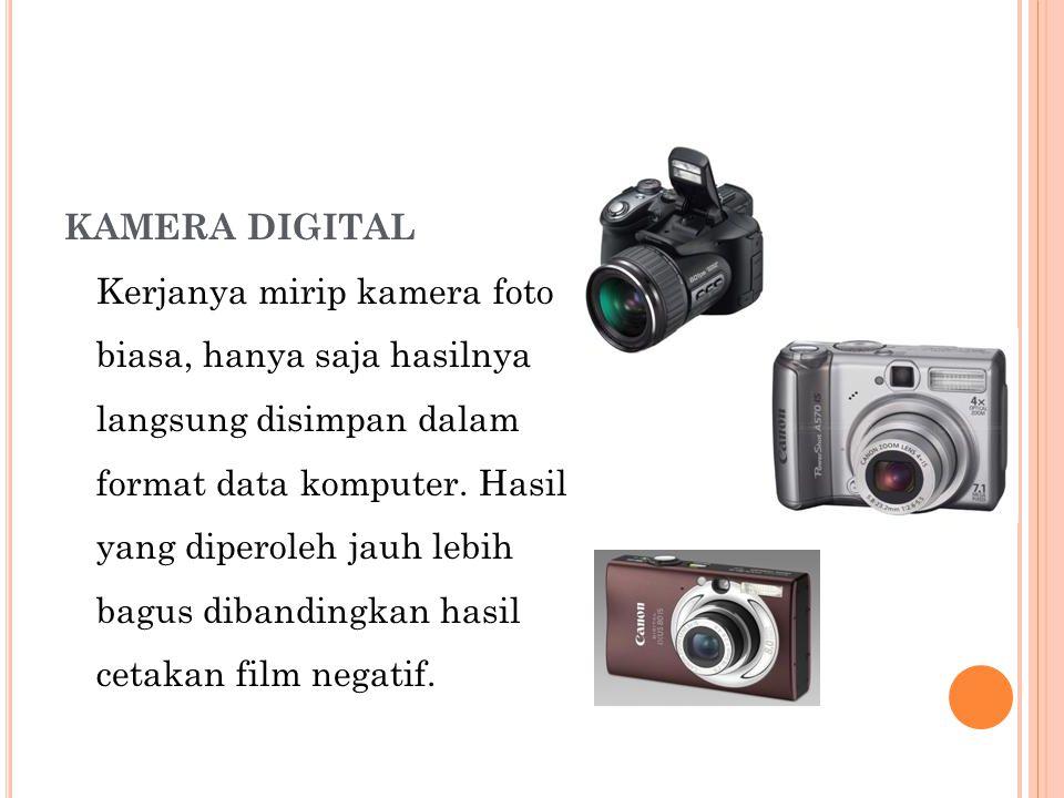KAMERA DIGITAL Kerjanya mirip kamera foto biasa, hanya saja hasilnya langsung disimpan dalam format data komputer. Hasil yang diperoleh jauh lebih bag