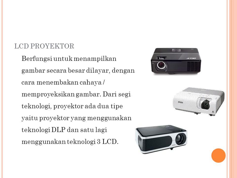 LCD PROYEKTOR Berfungsi untuk menampilkan gambar secara besar dilayar, dengan cara menembakan cahaya / memproyeksikan gambar. Dari segi teknologi, pro