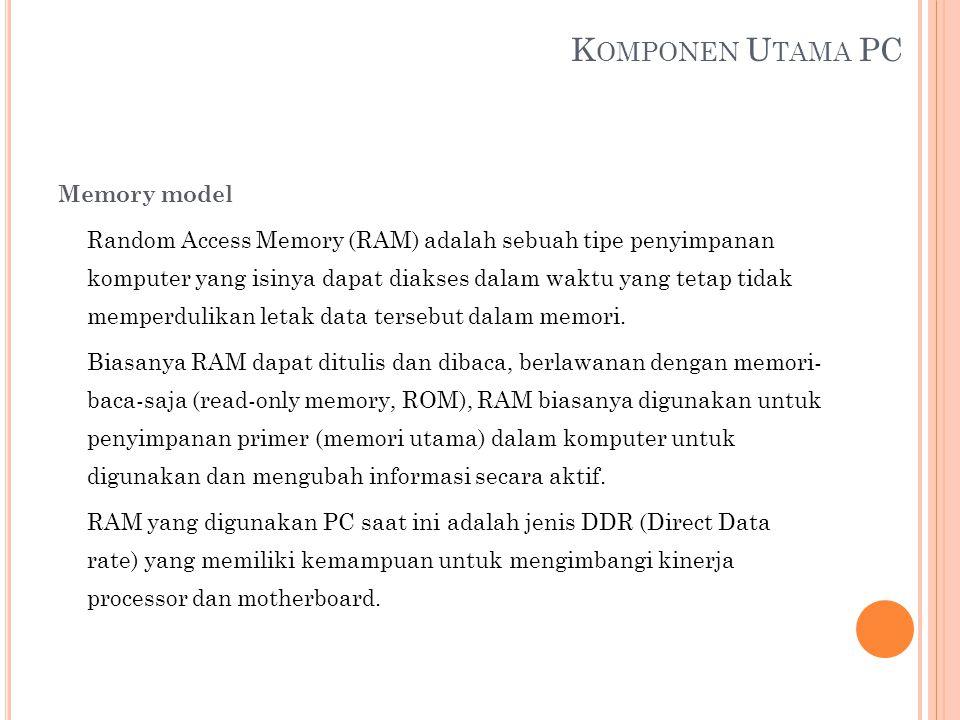 K OMPONEN U TAMA PC Memory model Random Access Memory (RAM) adalah sebuah tipe penyimpanan komputer yang isinya dapat diakses dalam waktu yang tetap t