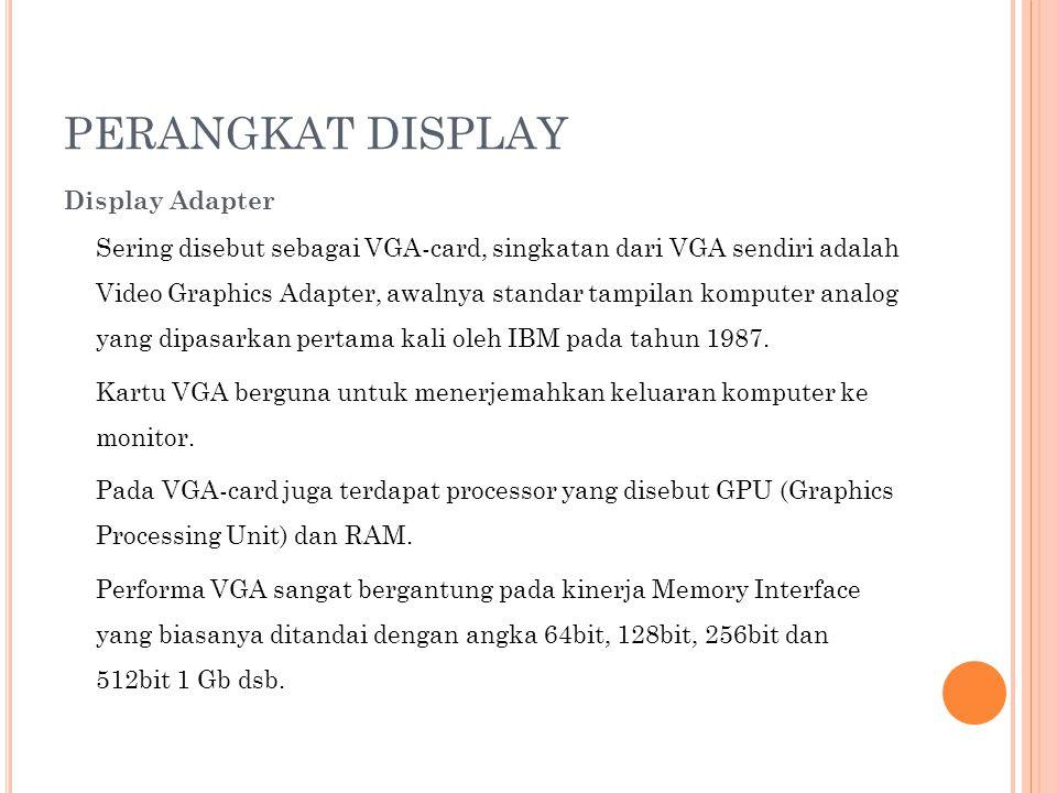 PERANGKAT DISPLAY Display Adapter Sering disebut sebagai VGA-card, singkatan dari VGA sendiri adalah Video Graphics Adapter, awalnya standar tampilan