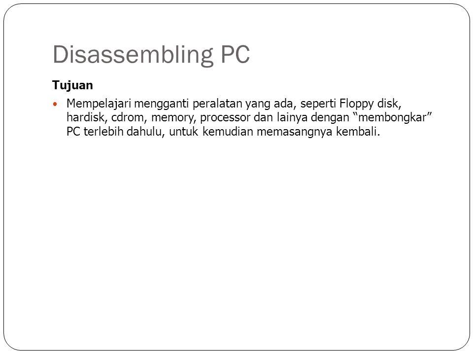 Disassembling PC Tujuan Mempelajari mengganti peralatan yang ada, seperti Floppy disk, hardisk, cdrom, memory, processor dan lainya dengan membongkar PC terlebih dahulu, untuk kemudian memasangnya kembali.