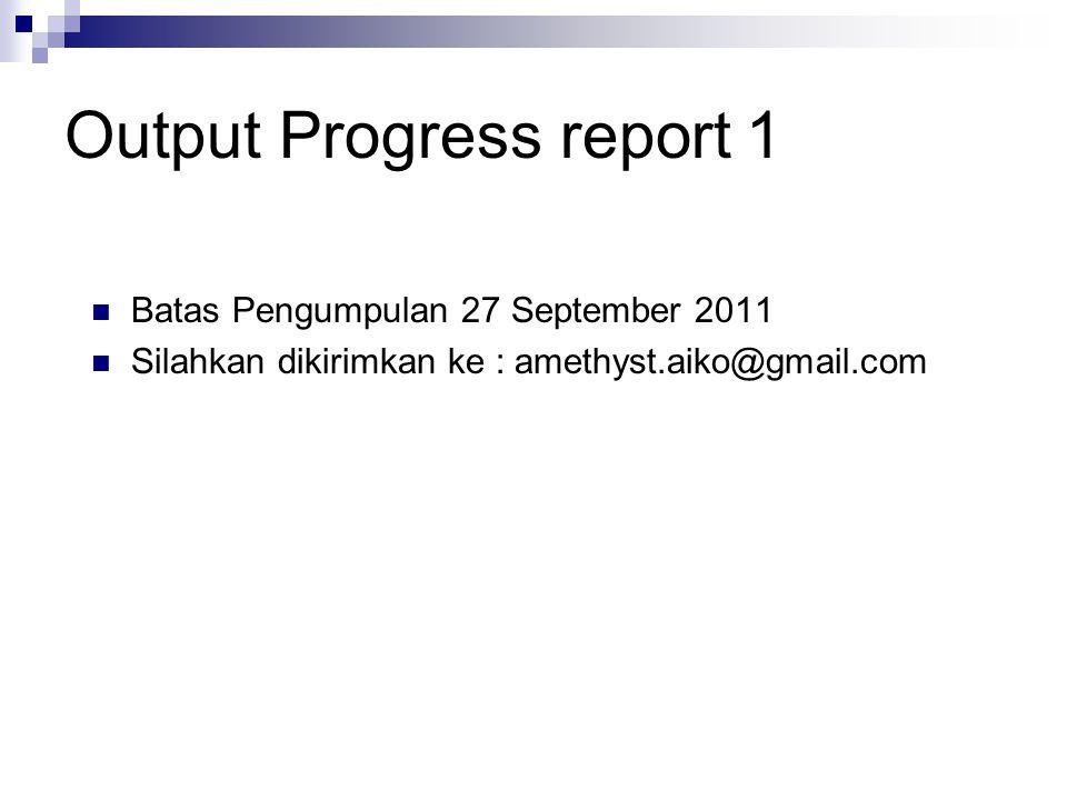 Output Progress report 1 Batas Pengumpulan 27 September 2011 Silahkan dikirimkan ke : amethyst.aiko@gmail.com
