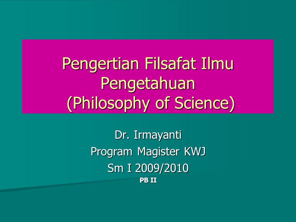 Pengertian Filsafat Ilmu Pengetahuan (Philosophy of Science) Dr. Irmayanti Program Magister KWJ Sm I 2009/2010 PB II
