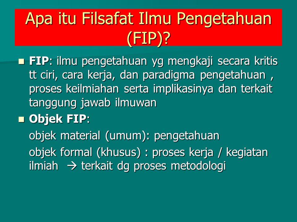 Apa itu Filsafat Ilmu Pengetahuan (FIP)? FIP: ilmu pengetahuan yg mengkaji secara kritis tt ciri, cara kerja, dan paradigma pengetahuan, proses keilmi
