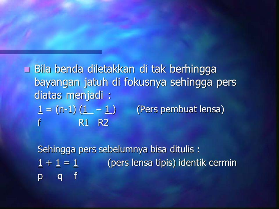 Bila benda diletakkan di tak berhingga bayangan jatuh di fokusnya sehingga pers diatas menjadi : Bila benda diletakkan di tak berhingga bayangan jatuh di fokusnya sehingga pers diatas menjadi : 1 = (n-1) (1 – 1 ) (Pers pembuat lensa) f R1 R2 Sehingga pers sebelumnya bisa ditulis : 1 + 1 = 1(pers lensa tipis) identik cermin p q f