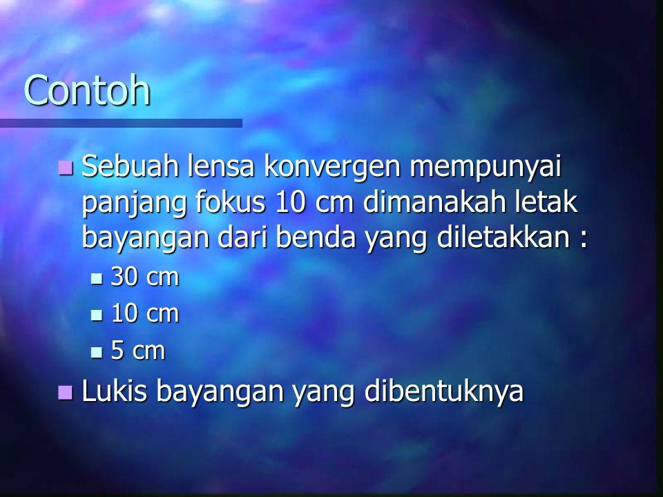 Contoh Sebuah lensa konvergen mempunyai panjang fokus 10 cm dimanakah letak bayangan dari benda yang diletakkan : Sebuah lensa konvergen mempunyai panjang fokus 10 cm dimanakah letak bayangan dari benda yang diletakkan : 30 cm 30 cm 10 cm 10 cm 5 cm 5 cm Lukis bayangan yang dibentuknya Lukis bayangan yang dibentuknya