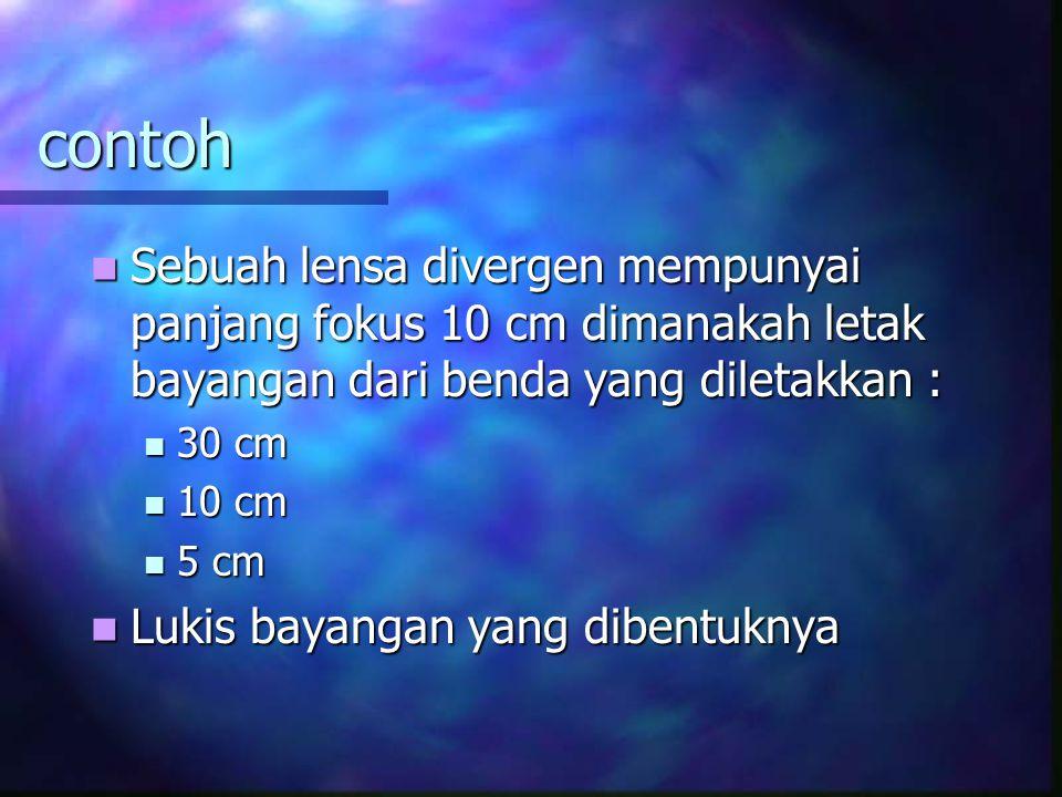 contoh Sebuah lensa divergen mempunyai panjang fokus 10 cm dimanakah letak bayangan dari benda yang diletakkan : Sebuah lensa divergen mempunyai panjang fokus 10 cm dimanakah letak bayangan dari benda yang diletakkan : 30 cm 30 cm 10 cm 10 cm 5 cm 5 cm Lukis bayangan yang dibentuknya Lukis bayangan yang dibentuknya