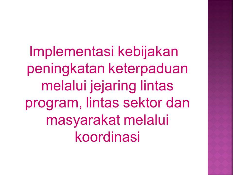 Implementasi kebijakan peningkatan keterpaduan melalui jejaring lintas program, lintas sektor dan masyarakat melalui koordinasi