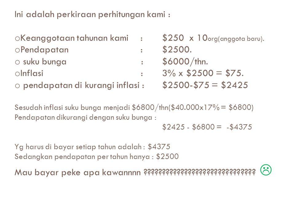 Ini adalah perkiraan perhitungan kami : o Keanggotaan tahunan kami :$250 x 10 org(anggota baru).