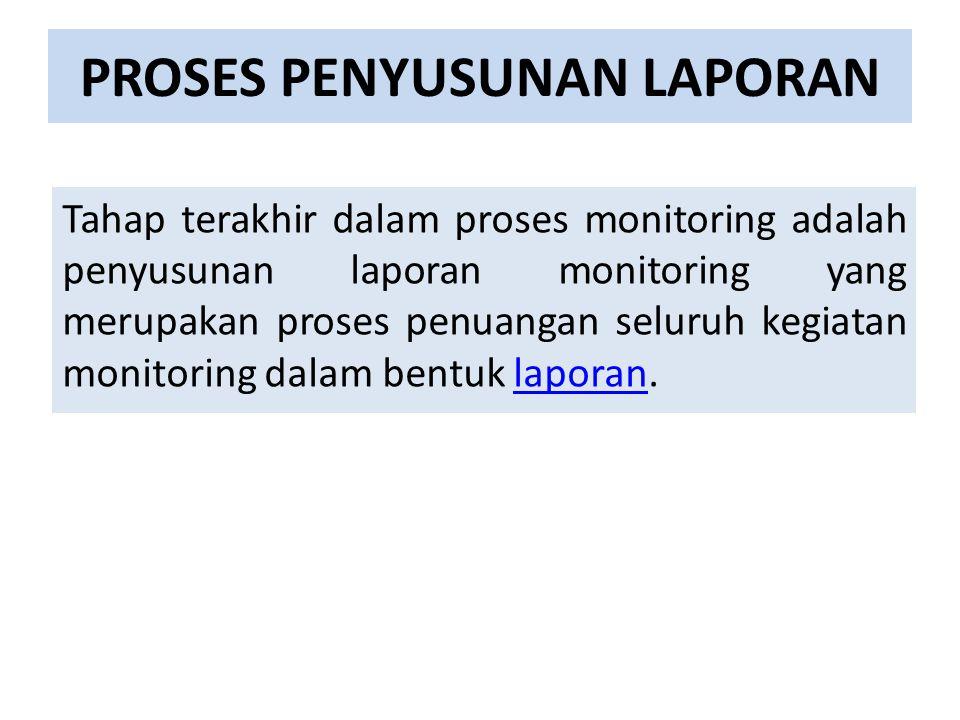 PROSES PENYUSUNAN LAPORAN Tahap terakhir dalam proses monitoring adalah penyusunan laporan monitoring yang merupakan proses penuangan seluruh kegiatan