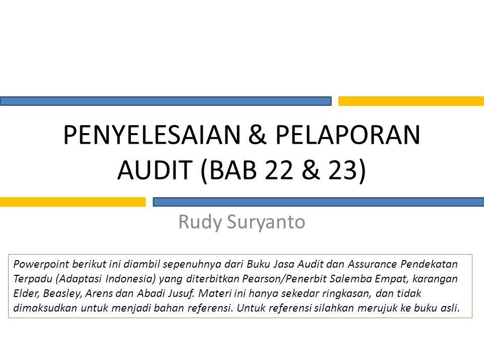 PENYELESAIAN & PELAPORAN AUDIT (BAB 22 & 23) Rudy Suryanto Powerpoint berikut ini diambil sepenuhnya dari Buku Jasa Audit dan Assurance Pendekatan Terpadu (Adaptasi Indonesia) yang diterbitkan Pearson/Penerbit Salemba Empat, karangan Elder, Beasley, Arens dan Abadi Jusuf.