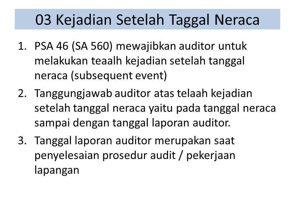 03 Kejadian Setelah Taggal Neraca 1.PSA 46 (SA 560) mewajibkan auditor untuk melakukan teaalh kejadian setelah tanggal neraca (subsequent event) 2.Tanggungjawab auditor atas telaah kejadian setelah tanggal neraca yaitu pada tanggal neraca sampai dengan tanggal laporan auditor.