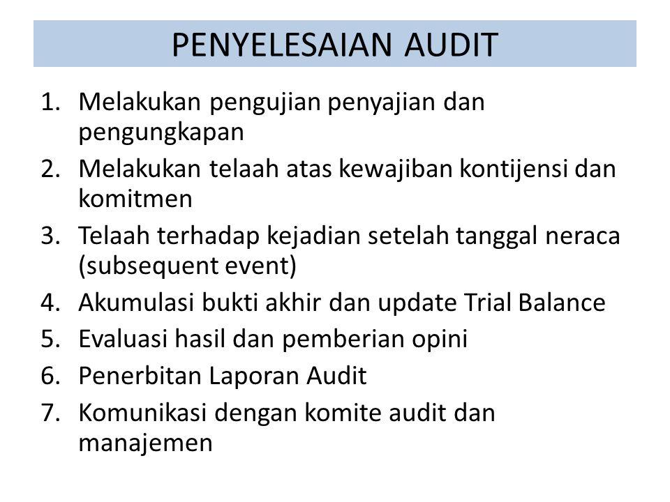 PENYELESAIAN AUDIT 1.Melakukan pengujian penyajian dan pengungkapan 2.Melakukan telaah atas kewajiban kontijensi dan komitmen 3.Telaah terhadap kejadian setelah tanggal neraca (subsequent event) 4.Akumulasi bukti akhir dan update Trial Balance 5.Evaluasi hasil dan pemberian opini 6.Penerbitan Laporan Audit 7.Komunikasi dengan komite audit dan manajemen