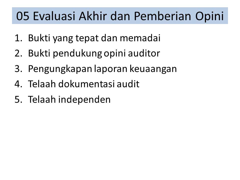 05 Evaluasi Akhir dan Pemberian Opini 1.Bukti yang tepat dan memadai 2.Bukti pendukung opini auditor 3.Pengungkapan laporan keuaangan 4.Telaah dokumentasi audit 5.Telaah independen