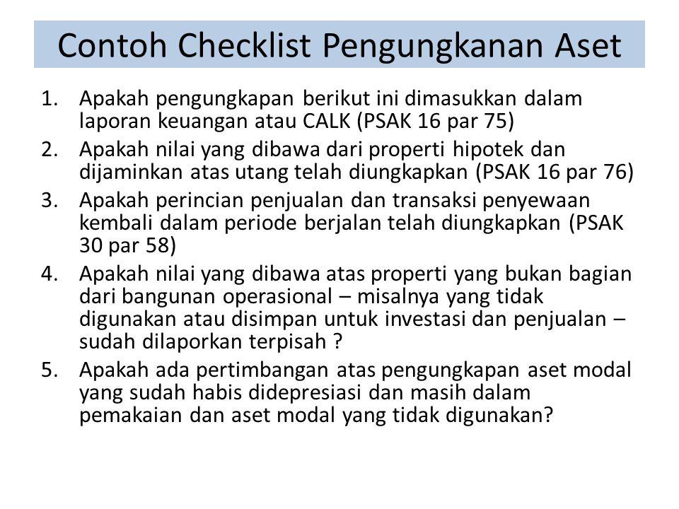 Contoh Checklist Pengungkanan Aset 1.Apakah pengungkapan berikut ini dimasukkan dalam laporan keuangan atau CALK (PSAK 16 par 75) 2.Apakah nilai yang dibawa dari properti hipotek dan dijaminkan atas utang telah diungkapkan (PSAK 16 par 76) 3.Apakah perincian penjualan dan transaksi penyewaan kembali dalam periode berjalan telah diungkapkan (PSAK 30 par 58) 4.Apakah nilai yang dibawa atas properti yang bukan bagian dari bangunan operasional – misalnya yang tidak digunakan atau disimpan untuk investasi dan penjualan – sudah dilaporkan terpisah .