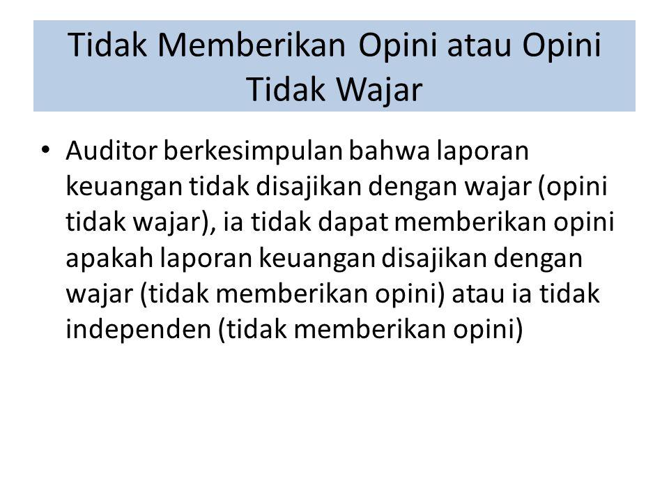 Tidak Memberikan Opini atau Opini Tidak Wajar Auditor berkesimpulan bahwa laporan keuangan tidak disajikan dengan wajar (opini tidak wajar), ia tidak dapat memberikan opini apakah laporan keuangan disajikan dengan wajar (tidak memberikan opini) atau ia tidak independen (tidak memberikan opini)