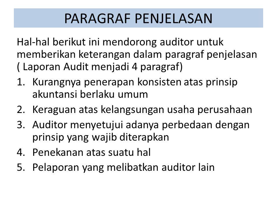 PARAGRAF PENJELASAN Hal-hal berikut ini mendorong auditor untuk memberikan keterangan dalam paragraf penjelasan ( Laporan Audit menjadi 4 paragraf) 1.Kurangnya penerapan konsisten atas prinsip akuntansi berlaku umum 2.Keraguan atas kelangsungan usaha perusahaan 3.Auditor menyetujui adanya perbedaan dengan prinsip yang wajib diterapkan 4.Penekanan atas suatu hal 5.Pelaporan yang melibatkan auditor lain