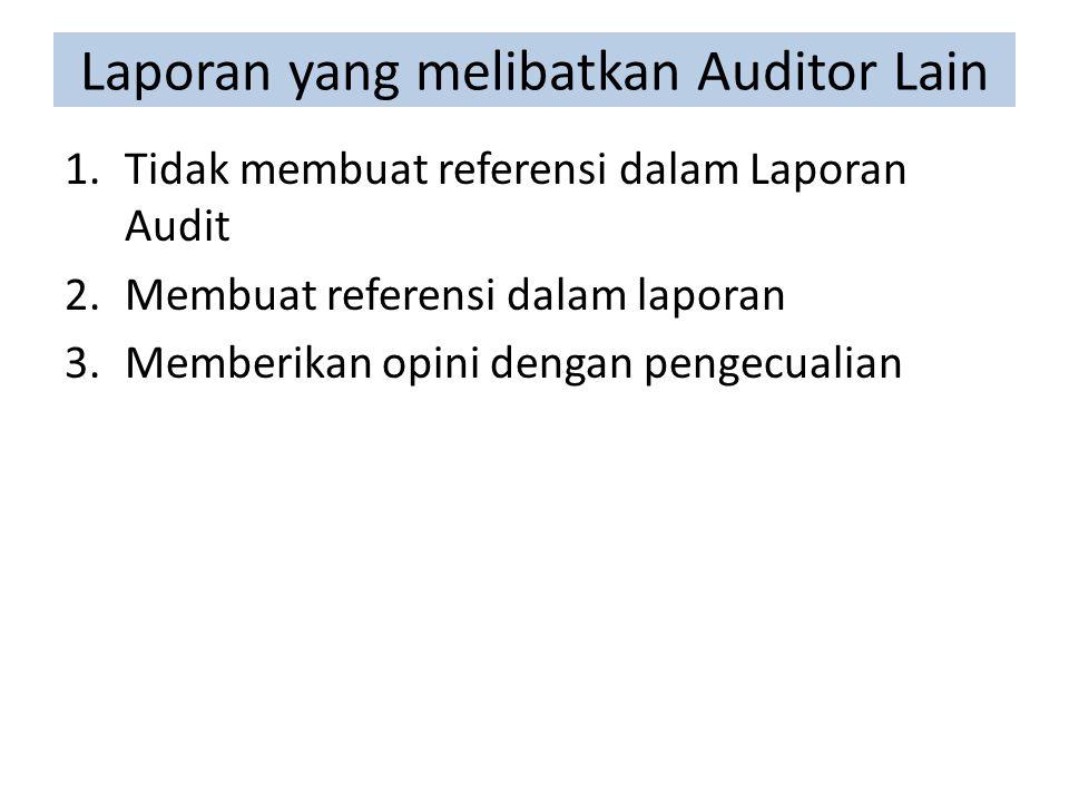 Laporan yang melibatkan Auditor Lain 1.Tidak membuat referensi dalam Laporan Audit 2.Membuat referensi dalam laporan 3.Memberikan opini dengan pengecualian