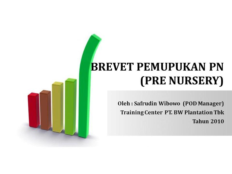 BREVET PEMUPUKAN PN (PRE NURSERY) Oleh : Safrudin Wibowo (POD Manager) Training Center PT. BW Plantation Tbk Tahun 2010